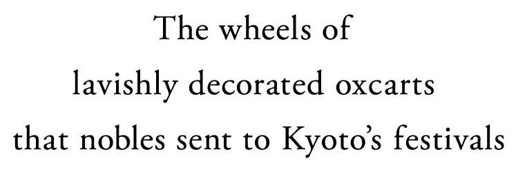 The wheels of lavishly decorated oxcarts that nobles sent to Kyoto's festivals