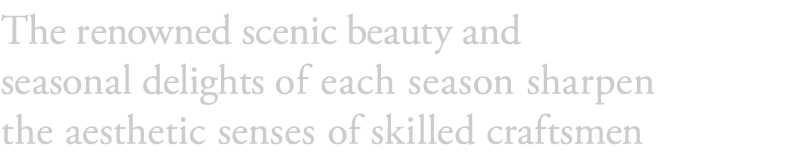 The renowned scenic beauty and seasonal delights of each season sharpen the aesthetic senses of skilled craftsmen.